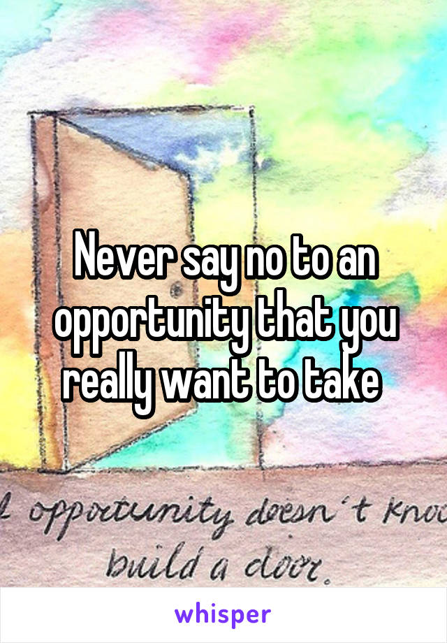 Never say no to an opportunity that you really want to take