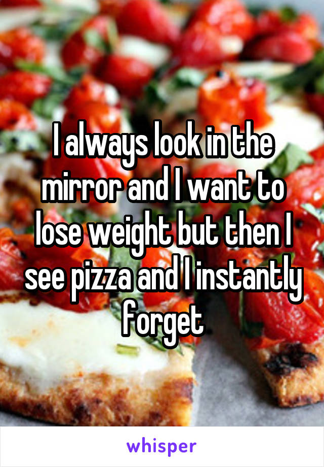 I always look in the mirror and I want to lose weight but then I see pizza and I instantly forget