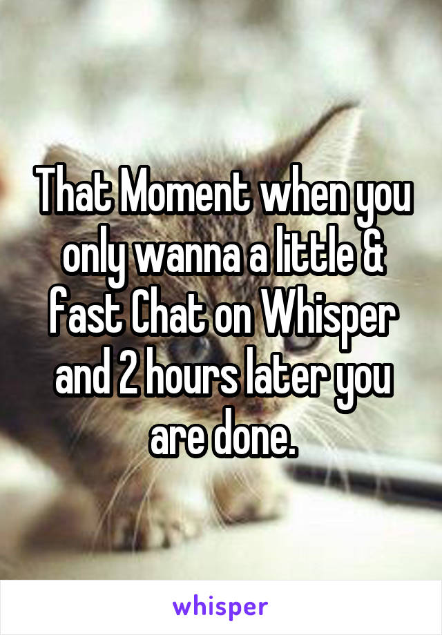 That Moment when you only wanna a little & fast Chat on Whisper and 2 hours later you are done.