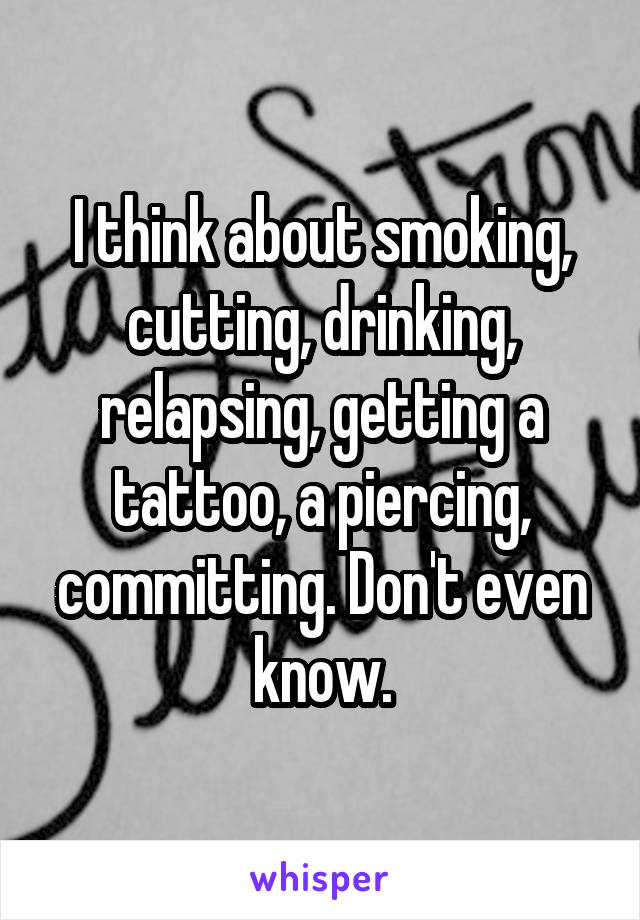 I think about smoking, cutting, drinking, relapsing, getting a tattoo, a piercing, committing. Don't even know.