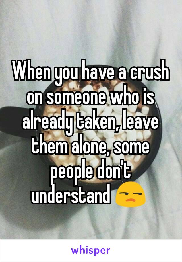 When you have a crush on someone who is already taken, leave them alone, some people don't understand 😒