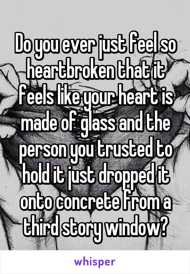 Do you ever just feel so heartbroken that it feels like your heart is made of glass and the person you trusted to hold it just dropped it onto concrete from a third story window?
