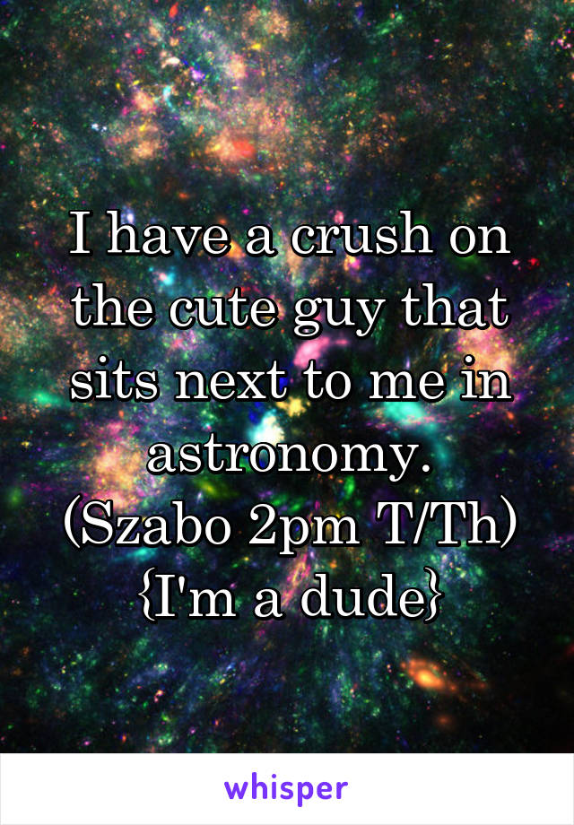 I have a crush on the cute guy that sits next to me in astronomy. (Szabo 2pm T/Th) {I'm a dude}