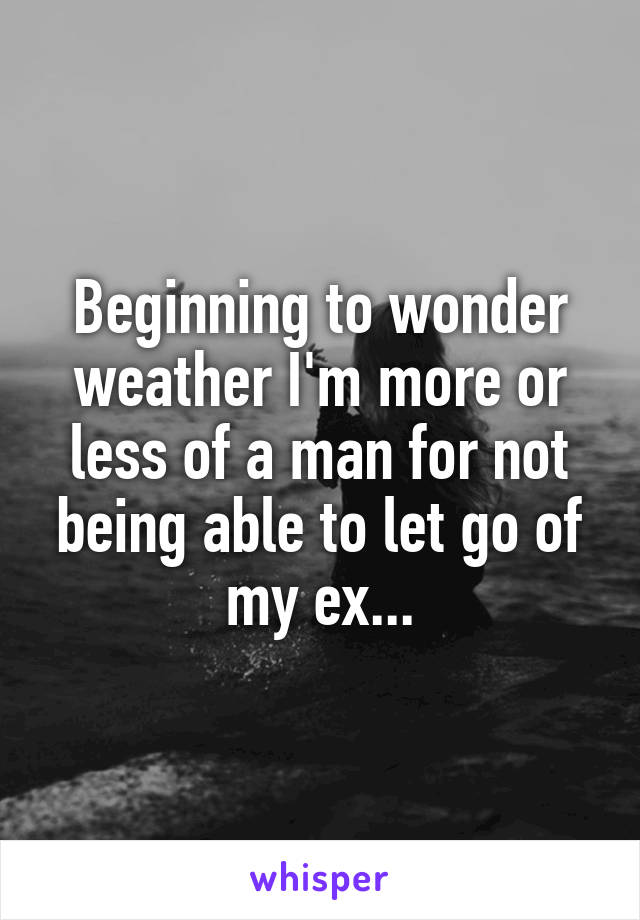 Beginning to wonder weather I'm more or less of a man for not being able to let go of my ex...