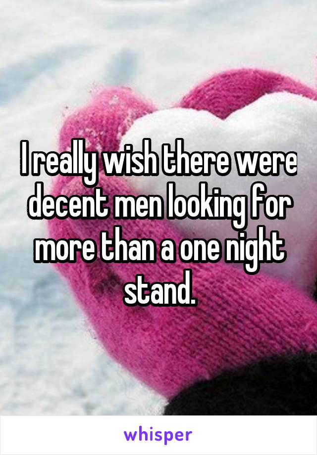 I really wish there were decent men looking for more than a one night stand.
