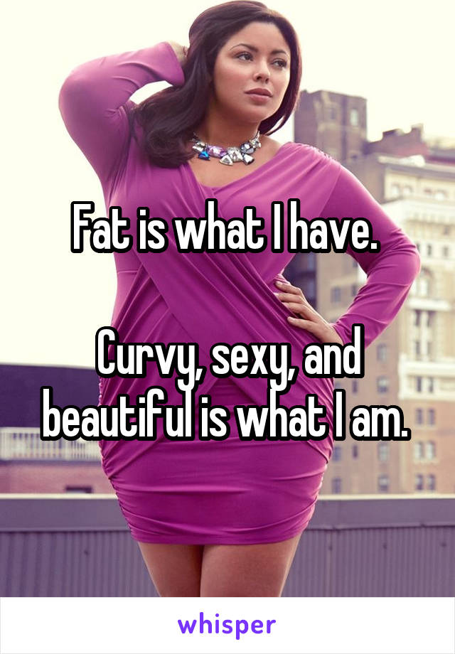 Fat is what I have.   Curvy, sexy, and beautiful is what I am.