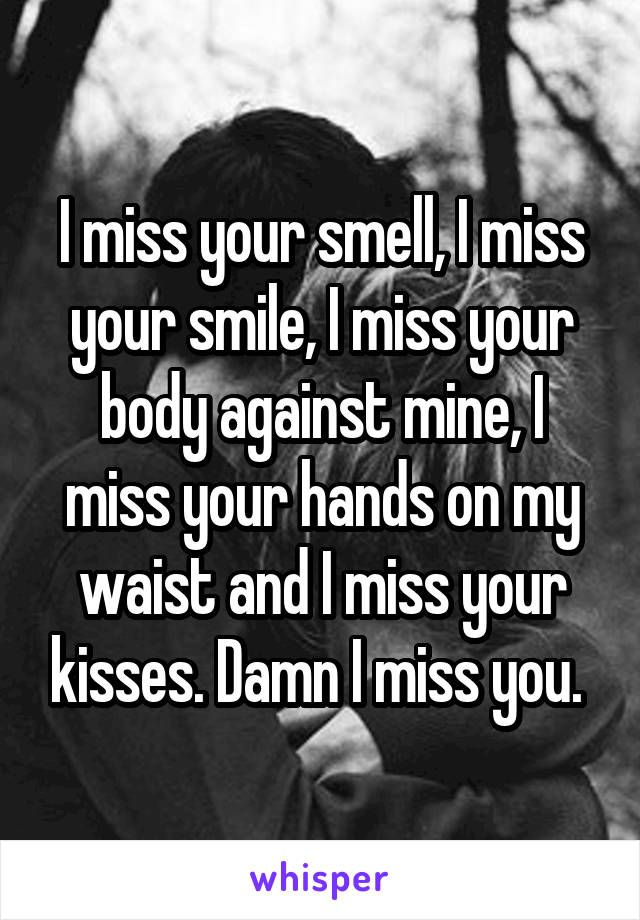 I miss your smell, I miss your smile, I miss your body against mine, I miss your hands on my waist and I miss your kisses. Damn I miss you.