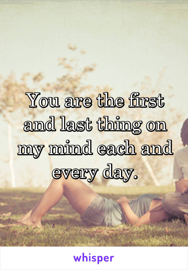 You are the first and last thing on my mind each and every day.