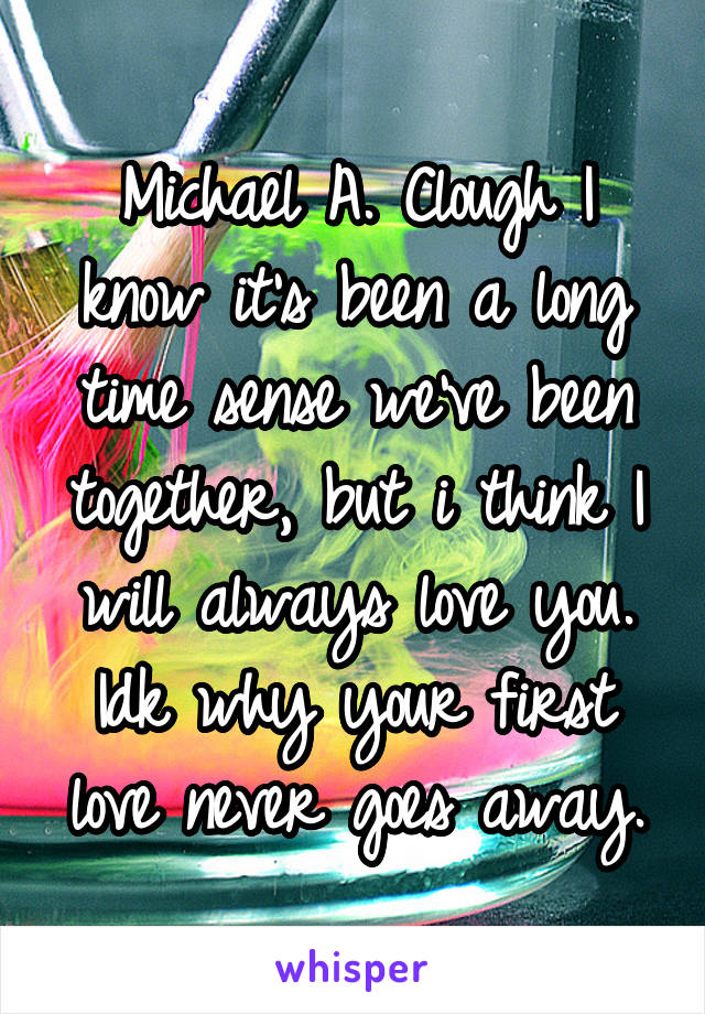 Michael A. Clough I know it's been a long time sense we've been together, but i think I will always love you. Idk why your first love never goes away.
