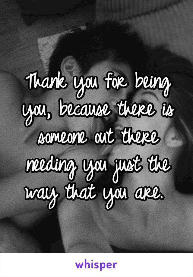 Thank you for being you, because there is someone out there needing you just the way that you are.