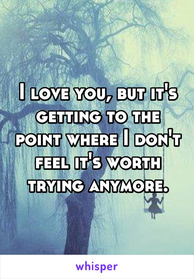 I love you, but it's getting to the point where I don't feel it's worth trying anymore.