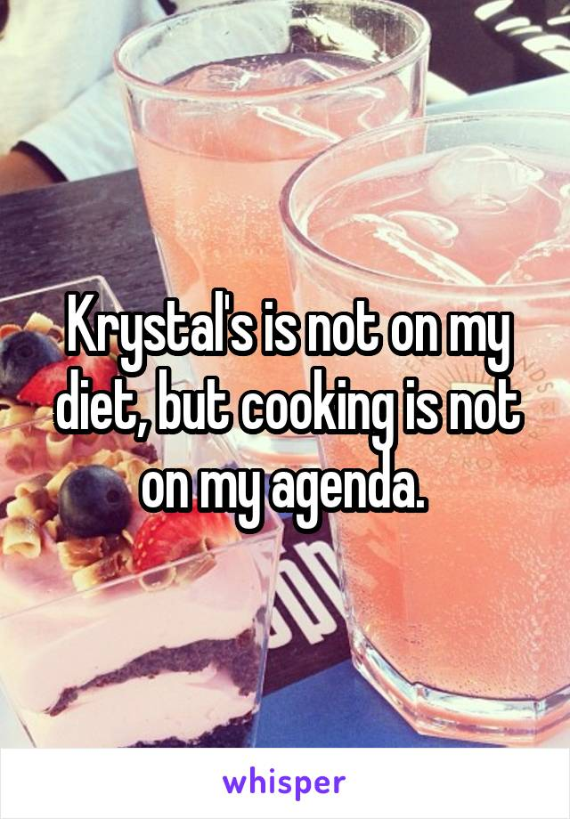 Krystal's is not on my diet, but cooking is not on my agenda.