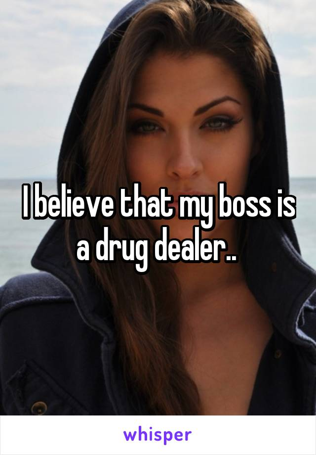 I believe that my boss is a drug dealer..
