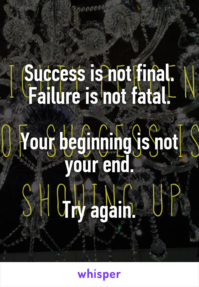 Success is not final. Failure is not fatal.  Your beginning is not your end.  Try again.