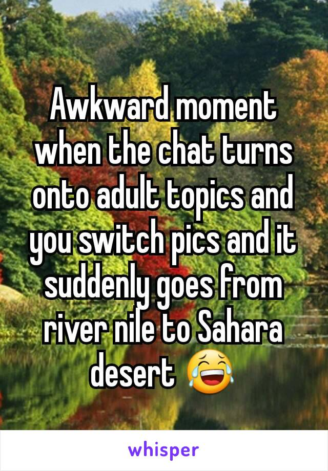 Awkward moment when the chat turns onto adult topics and you switch pics and it suddenly goes from river nile to Sahara desert 😂