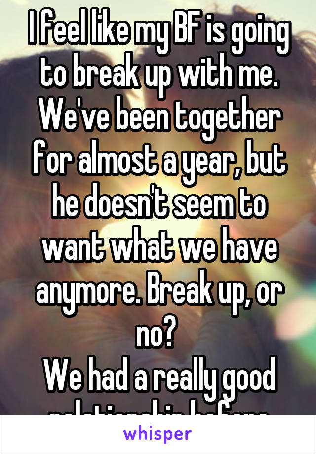 I feel like my BF is going to break up with me. We've been together for almost a year, but he doesn't seem to want what we have anymore. Break up, or no?  We had a really good relationship before