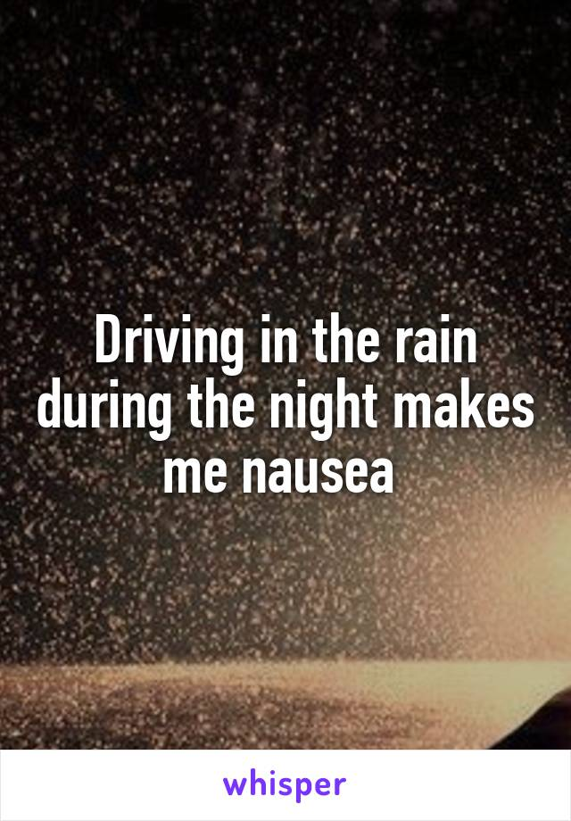 Driving in the rain during the night makes me nausea
