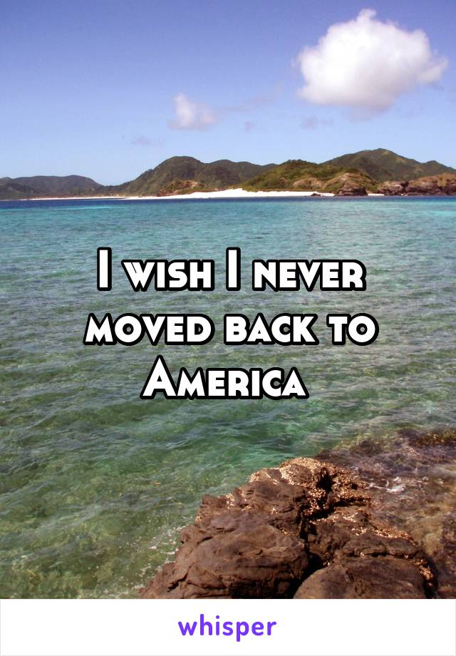 I wish I never moved back to America