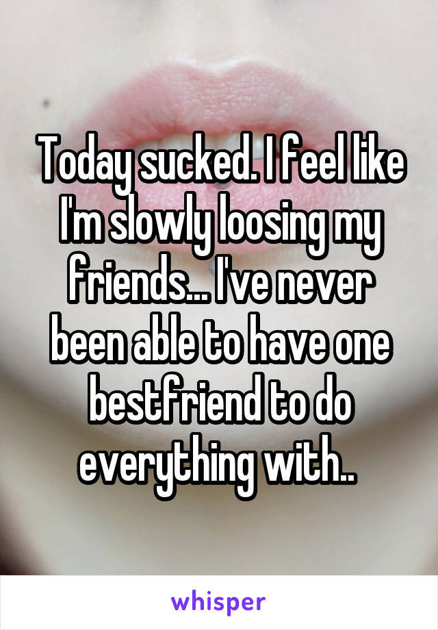 Today sucked. I feel like I'm slowly loosing my friends... I've never been able to have one bestfriend to do everything with..