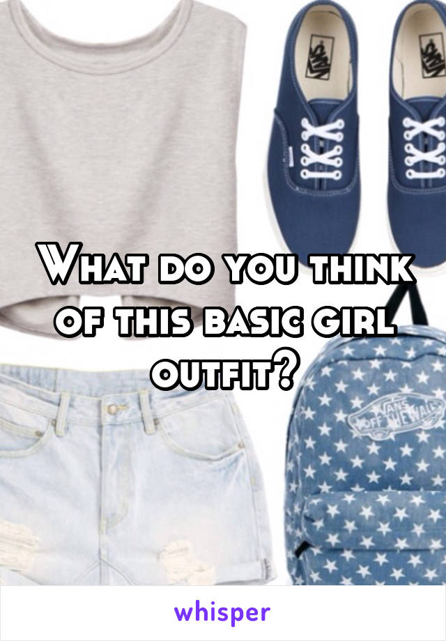 What do you think of this basic girl outfit?