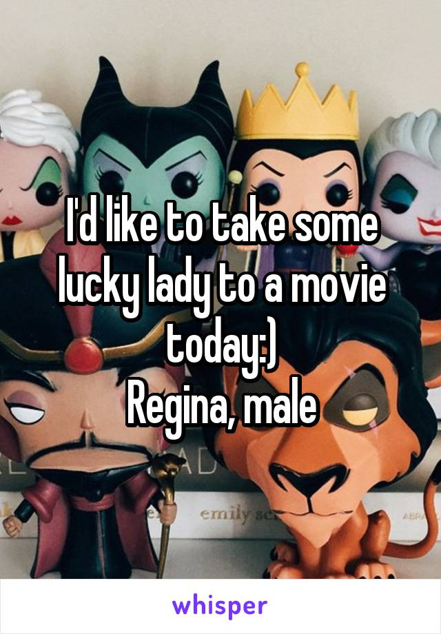 I'd like to take some lucky lady to a movie today:) Regina, male