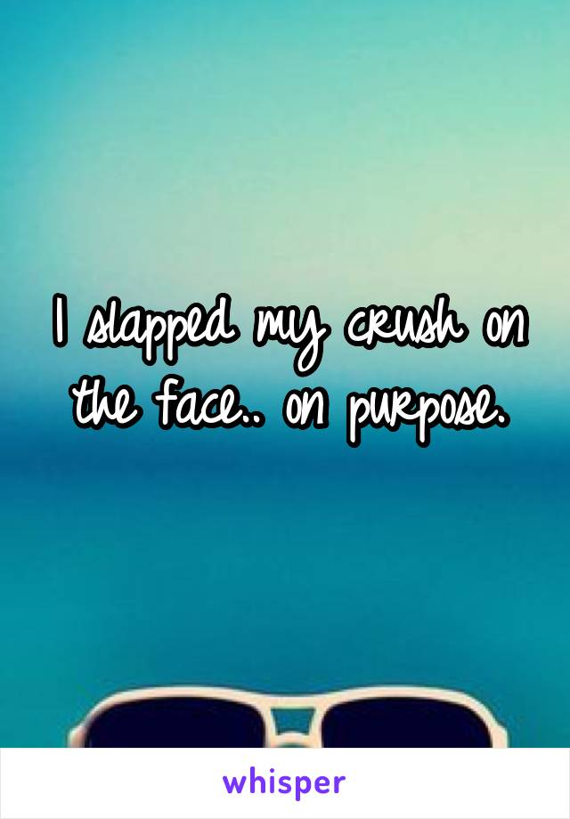 I slapped my crush on the face.. on purpose.