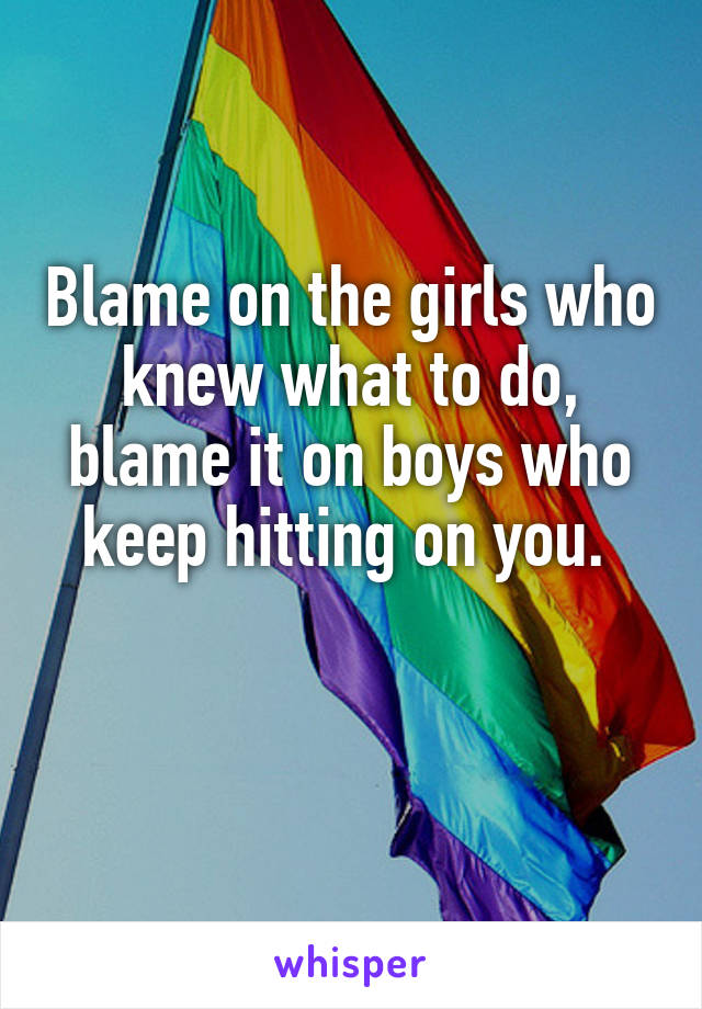 Blame on the girls who knew what to do, blame it on boys who keep hitting on you.