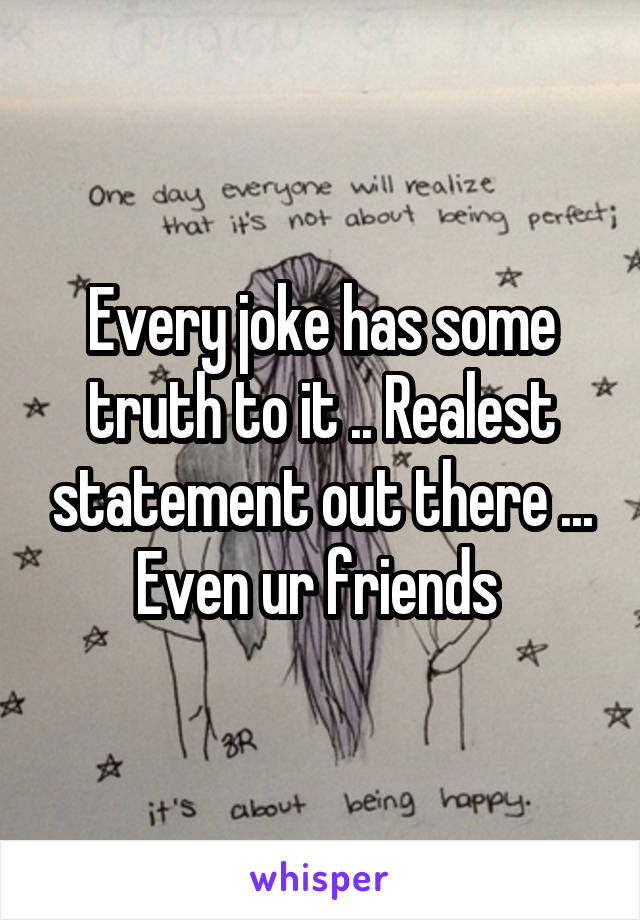 Every joke has some truth to it .. Realest statement out there ... Even ur friends