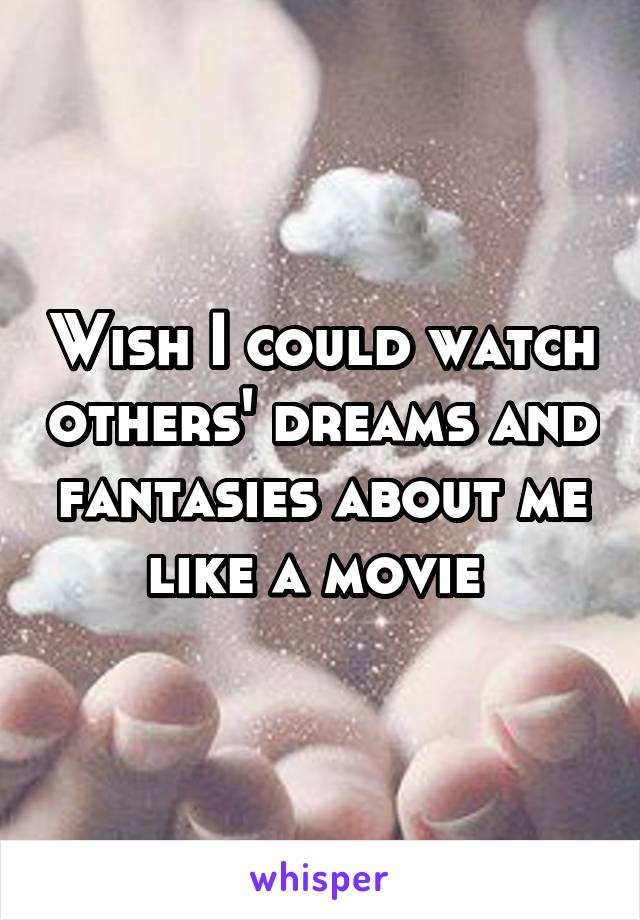 Wish I could watch others' dreams and fantasies about me like a movie