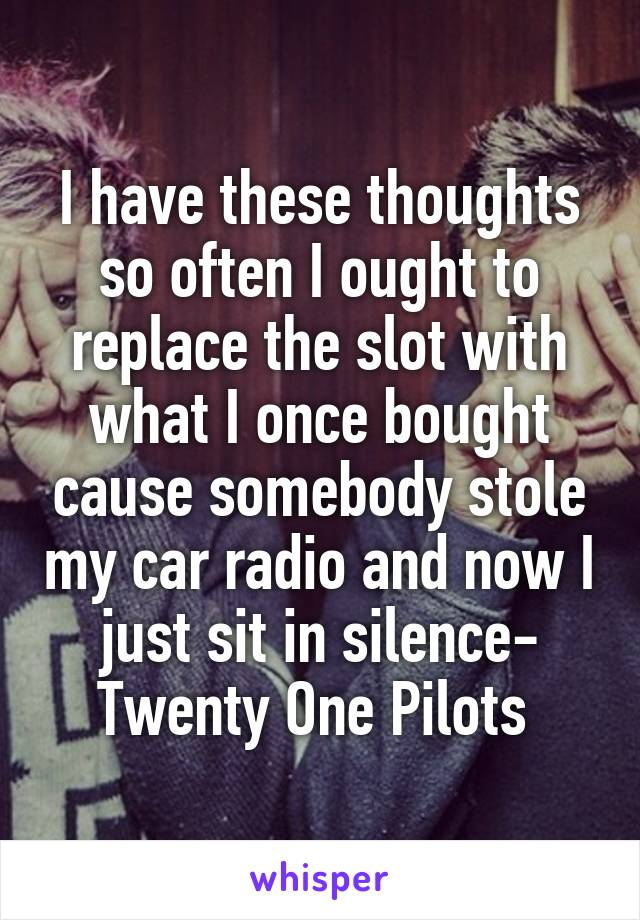 I have these thoughts so often I ought to replace the slot with what I once bought cause somebody stole my car radio and now I just sit in silence- Twenty One Pilots