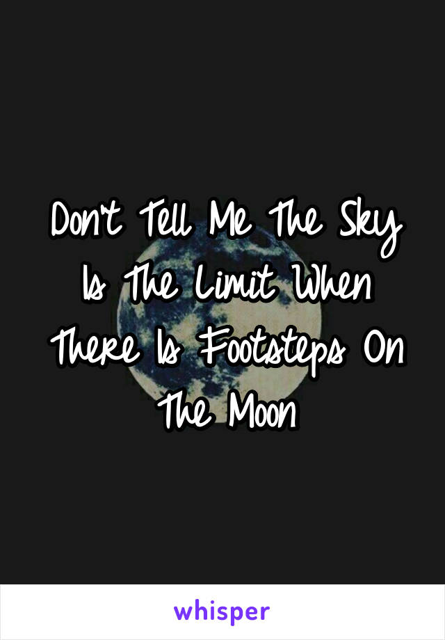 Don't Tell Me The Sky Is The Limit When There Is Footsteps On The Moon