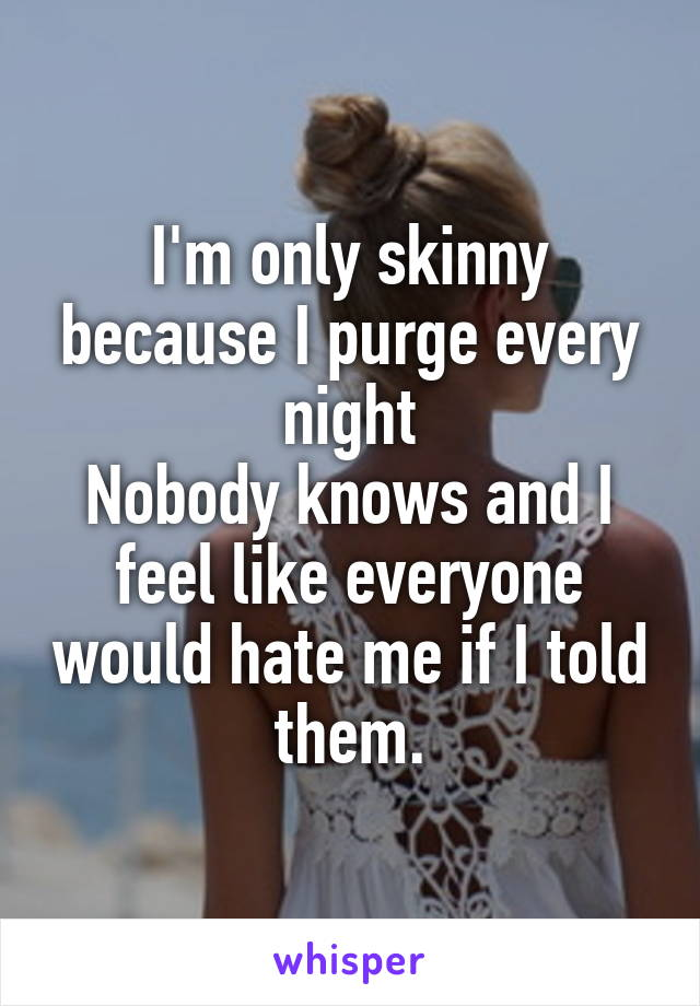 I'm only skinny because I purge every night Nobody knows and I feel like everyone would hate me if I told them.