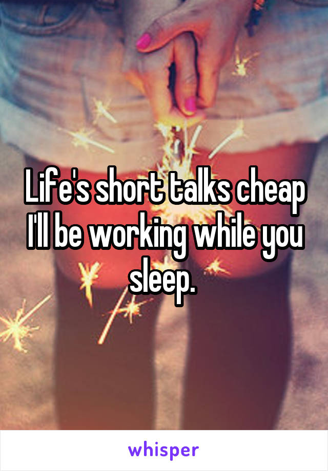 Life's short talks cheap I'll be working while you sleep.