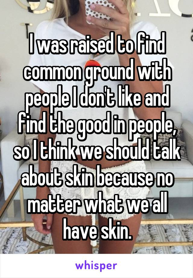 I was raised to find common ground with people I don't like and find the good in people, so I think we should talk about skin because no matter what we all have skin.