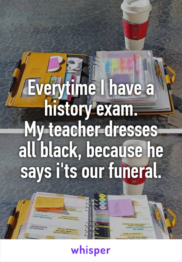 Everytime I have a history exam. My teacher dresses all black, because he says i'ts our funeral.