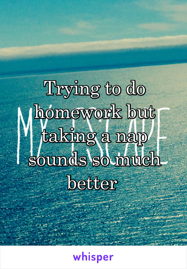Trying to do homework but taking a nap sounds so much better