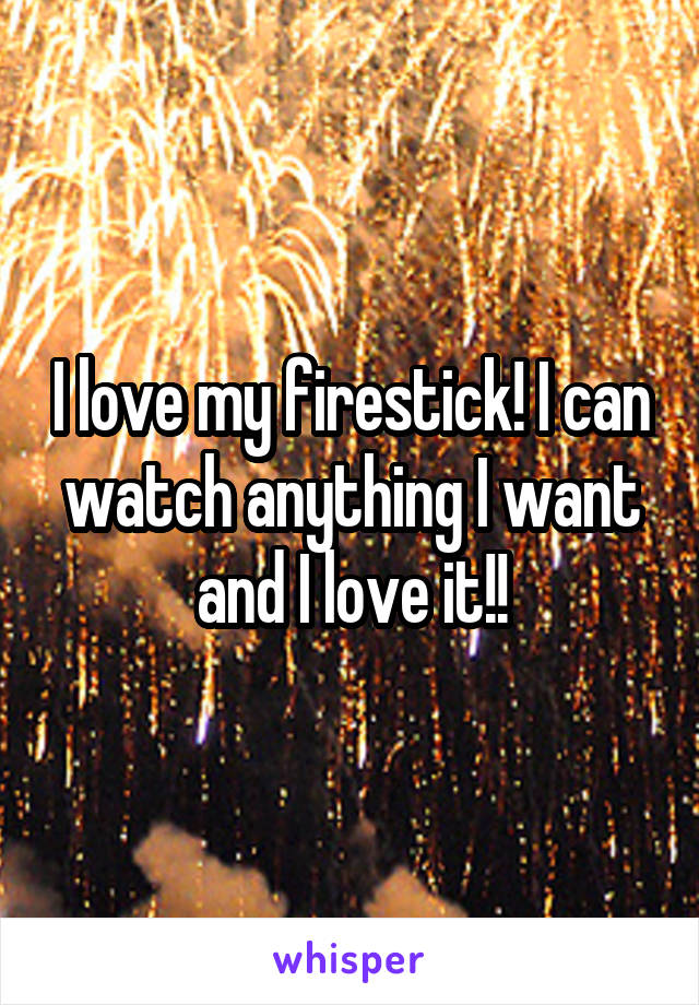 I love my firestick! I can watch anything I want and I love it!!