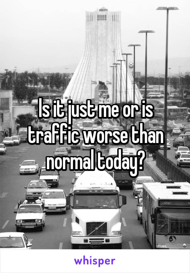 Is it just me or is traffic worse than normal today?