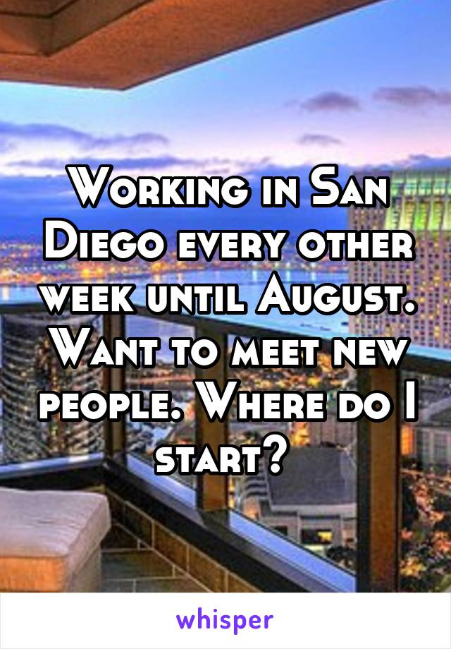 Working in San Diego every other week until August. Want to meet new people. Where do I start?