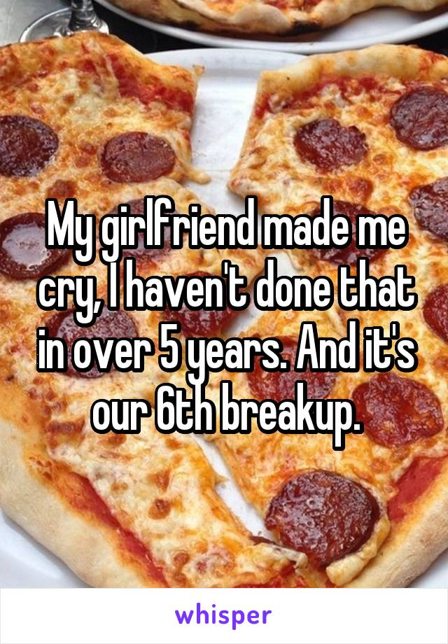 My girlfriend made me cry, I haven't done that in over 5 years. And it's our 6th breakup.