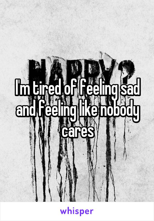 I'm tired of feeling sad and feeling like nobody cares