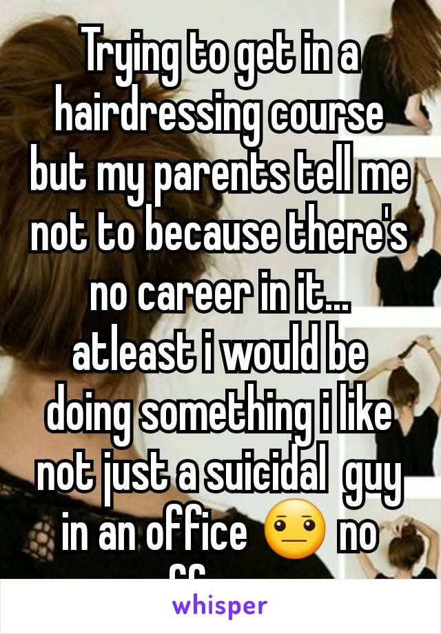 Trying to get in a hairdressing course but my parents tell me not to because there's no career in it... atleast i would be doing something i like not just a suicidal  guy in an office 😐 no offence
