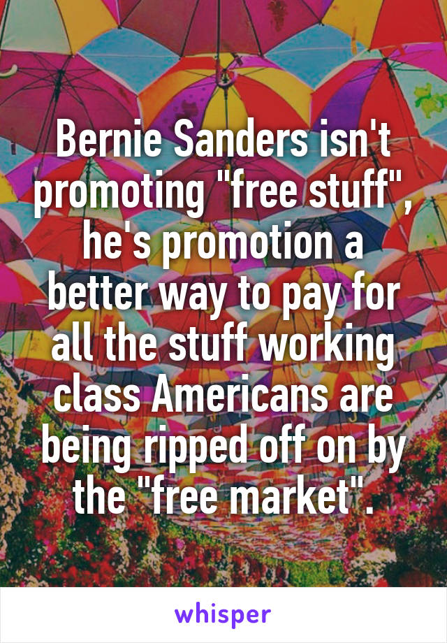 "Bernie Sanders isn't promoting ""free stuff"", he's promotion a better way to pay for all the stuff working class Americans are being ripped off on by the ""free market""."