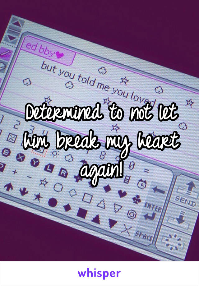 Determined to not let him break my heart again!