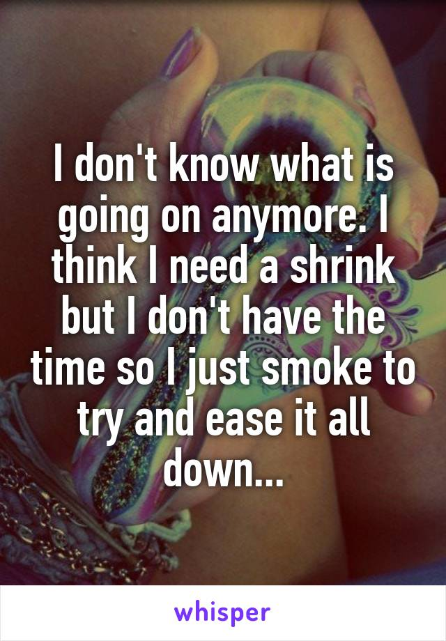 I don't know what is going on anymore. I think I need a shrink but I don't have the time so I just smoke to try and ease it all down...