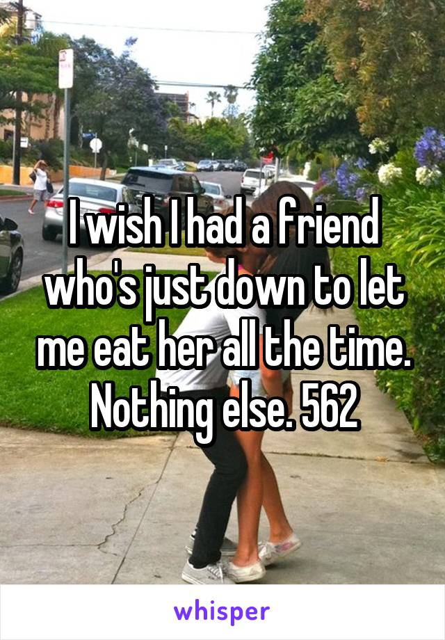 I wish I had a friend who's just down to let me eat her all the time. Nothing else. 562