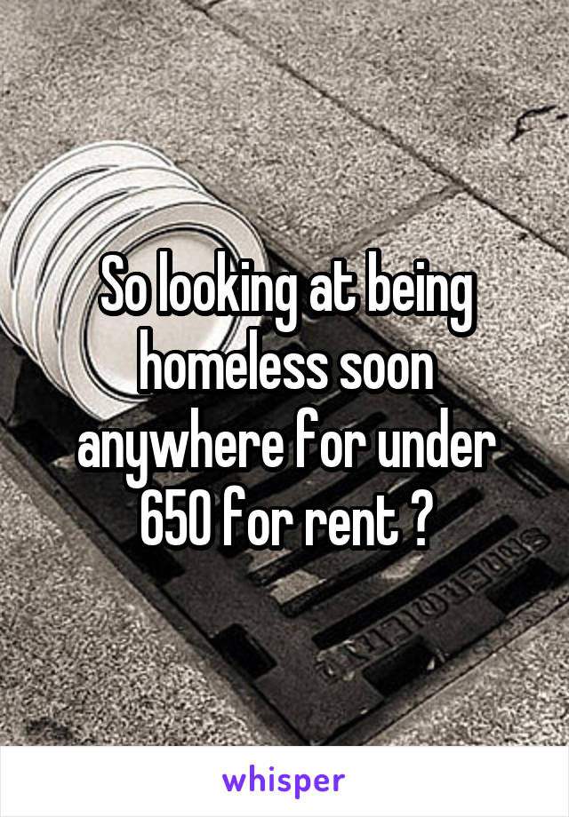 So looking at being homeless soon anywhere for under 650 for rent ?