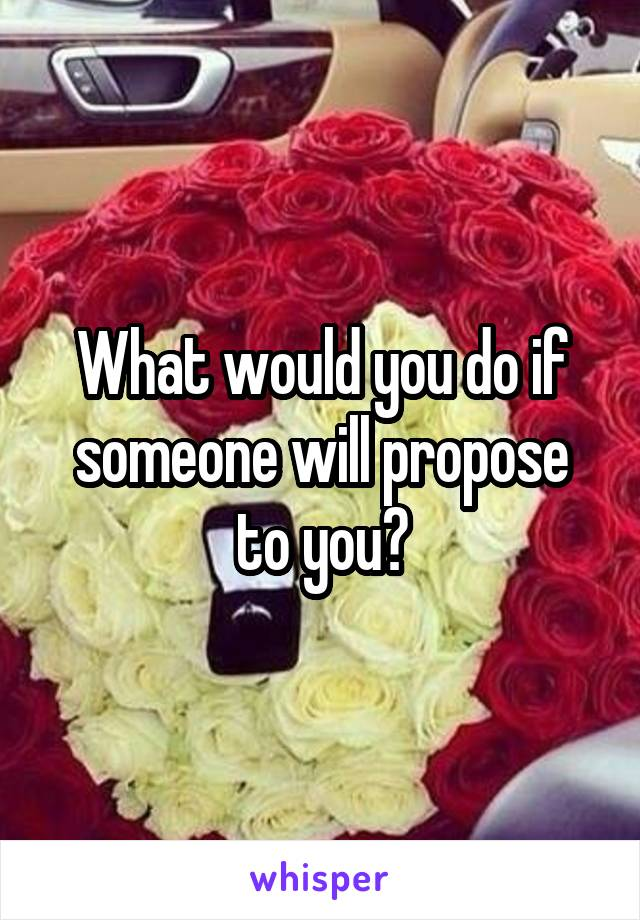 What would you do if someone will propose to you?