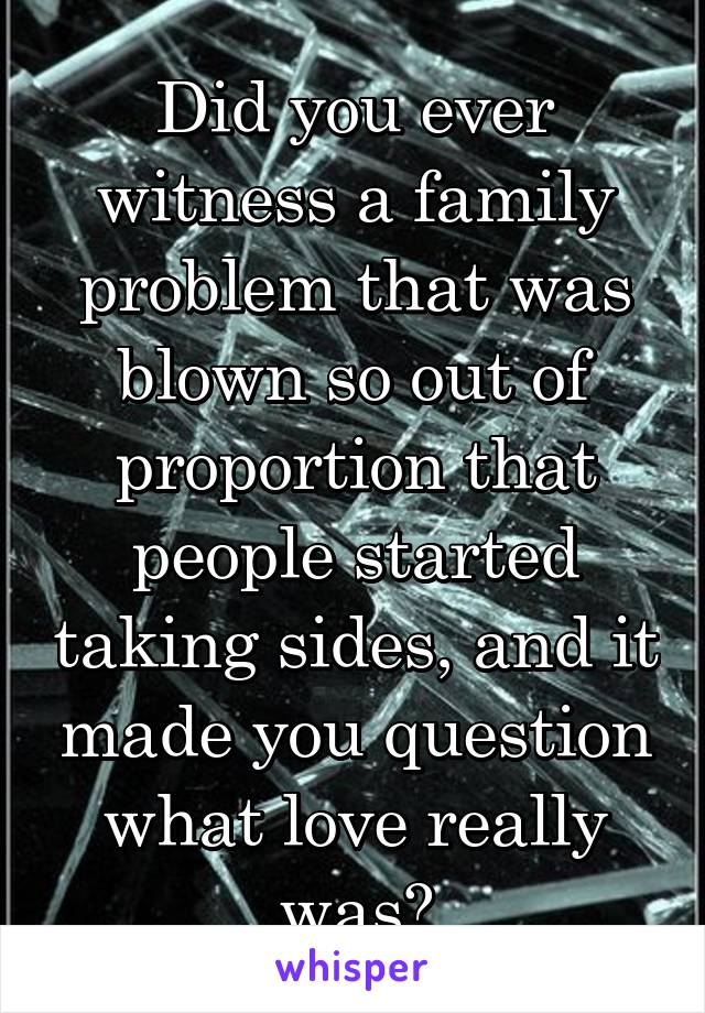Did you ever witness a family problem that was blown so out of proportion that people started taking sides, and it made you question what love really was?