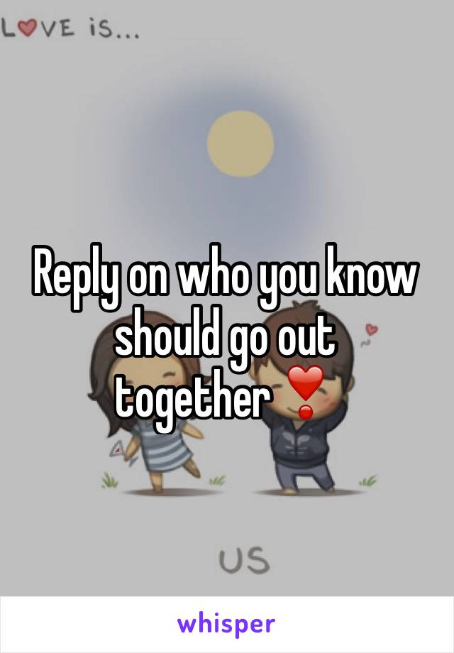 Reply on who you know should go out together❣